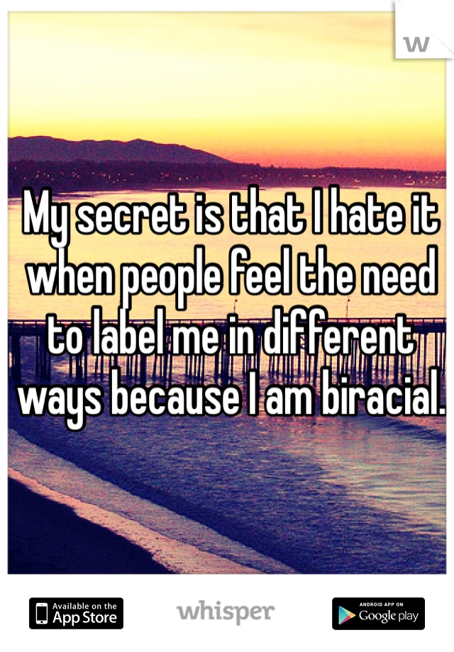 My secret is that I hate it when people feel the need to label me in different ways because I am biracial.