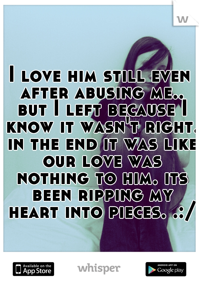 I love him still even after abusing me.. but I left because I know it wasn't right. in the end it was like our love was nothing to him. its been ripping my heart into pieces. .:/