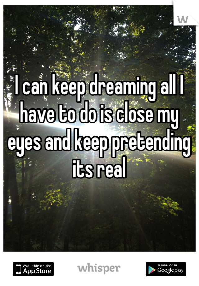 I can keep dreaming all I have to do is close my eyes and keep pretending its real