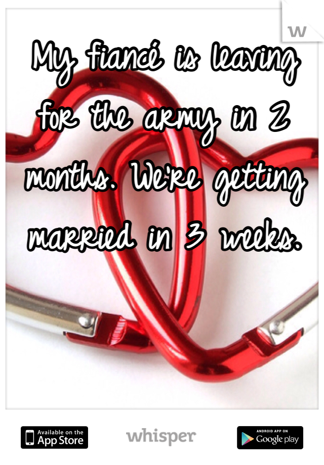 My fiancé is leaving for the army in 2 months. We're getting married in 3 weeks.