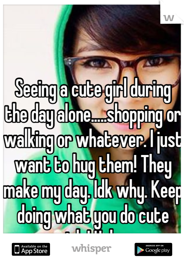 Seeing a cute girl during the day alone.....shopping or walking or whatever. I just want to hug them! They make my day. Idk why. Keep doing what you do cute girls! Haha