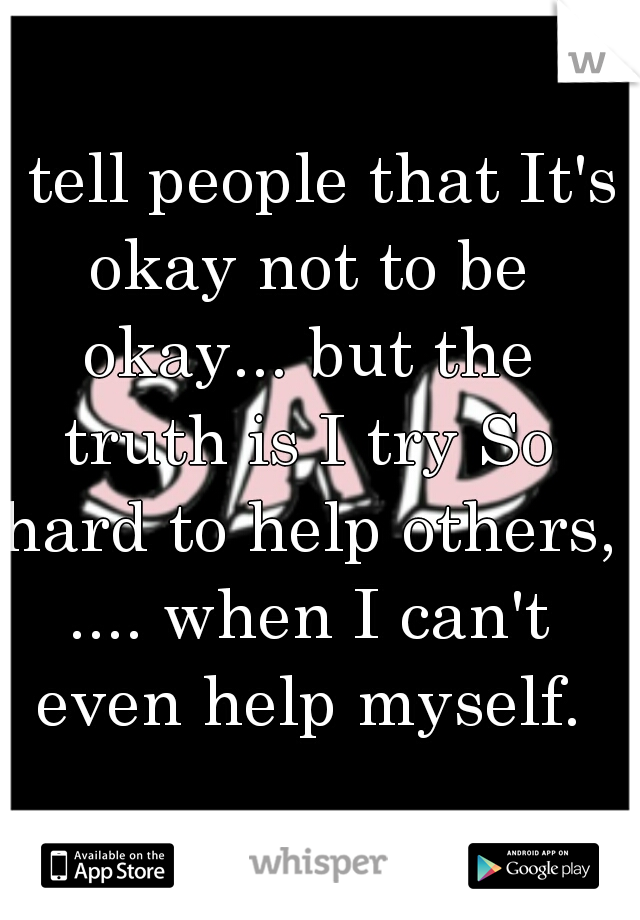 I tell people that It's okay not to be okay... but the truth is I try So hard to help others, .... when I can't even help myself.