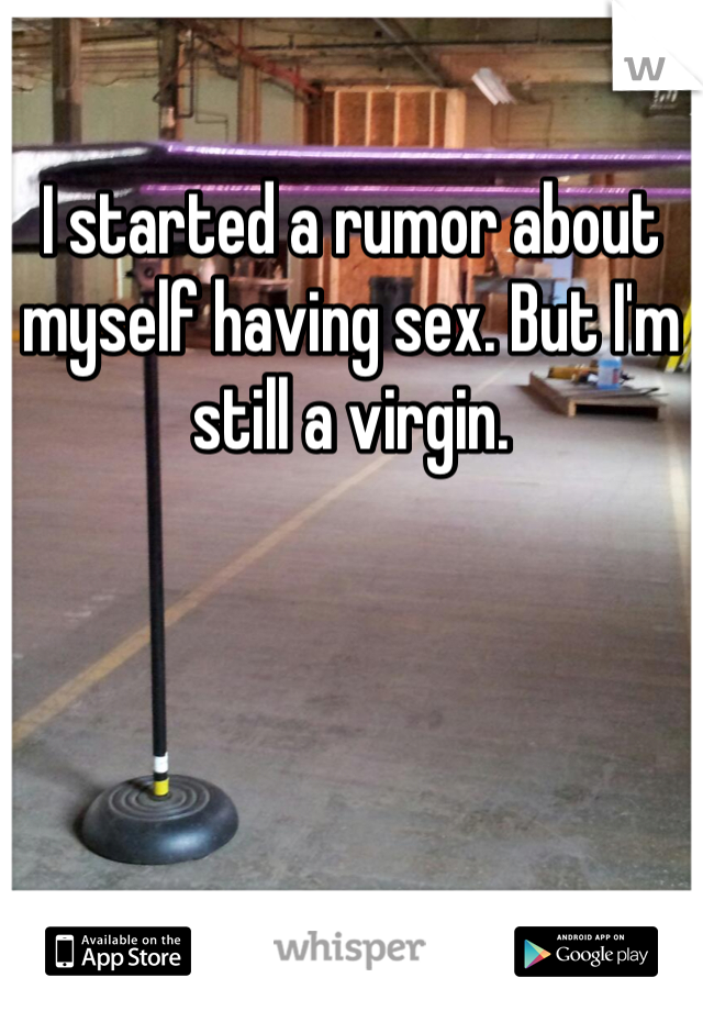 I started a rumor about myself having sex. But I'm still a virgin.