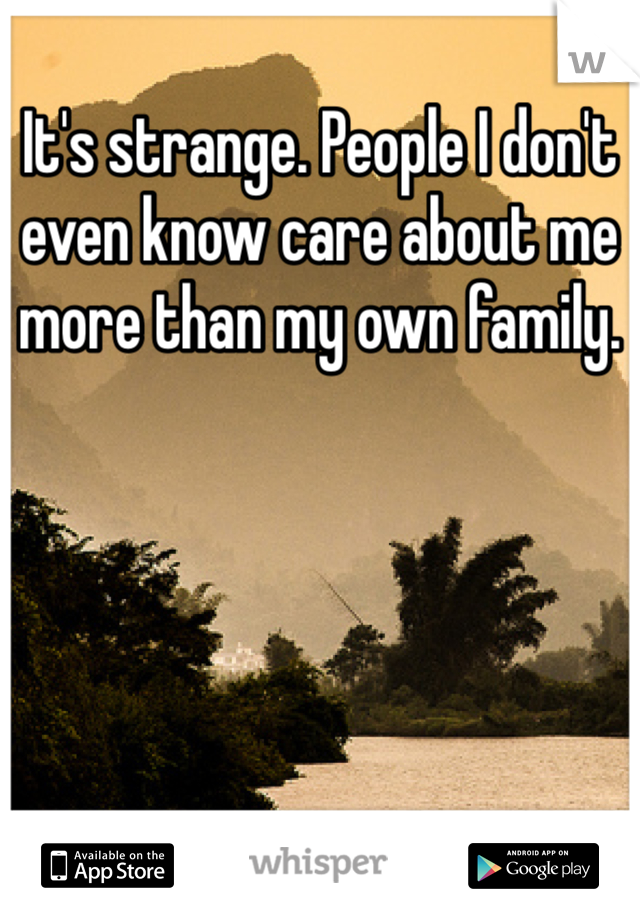 It's strange. People I don't even know care about me more than my own family.