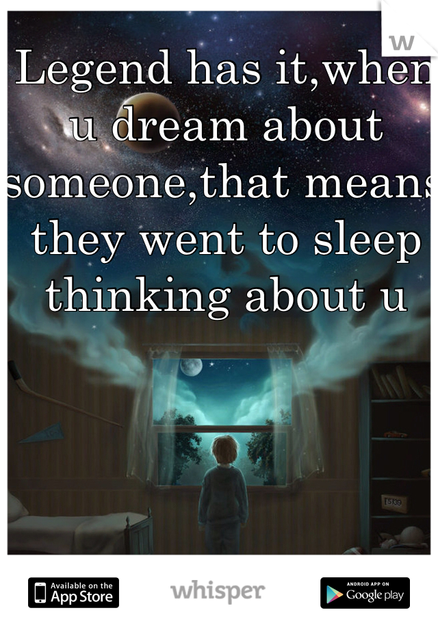 Legend has it,when u dream about someone,that means they went to sleep thinking about u