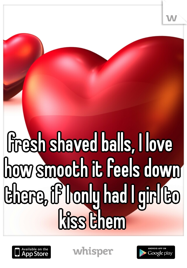 fresh shaved balls, I love how smooth it feels down there, if I only had I girl to kiss them