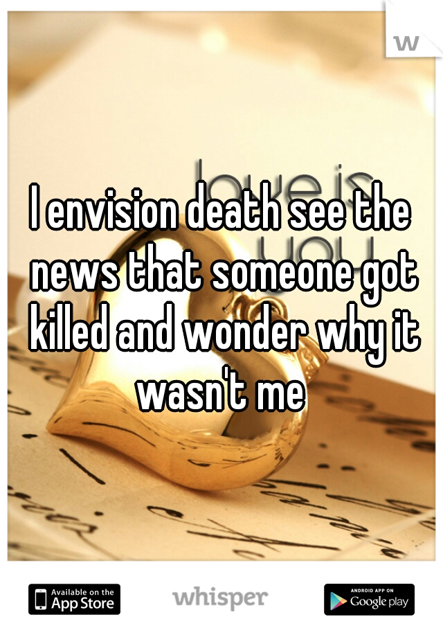 I envision death see the news that someone got killed and wonder why it wasn't me