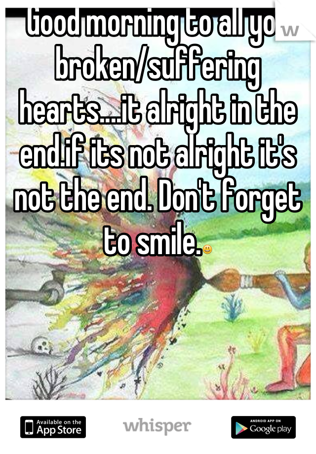 Good morning to all you broken/suffering hearts....it alright in the end.if its not alright it's not the end. Don't forget to smile.😃