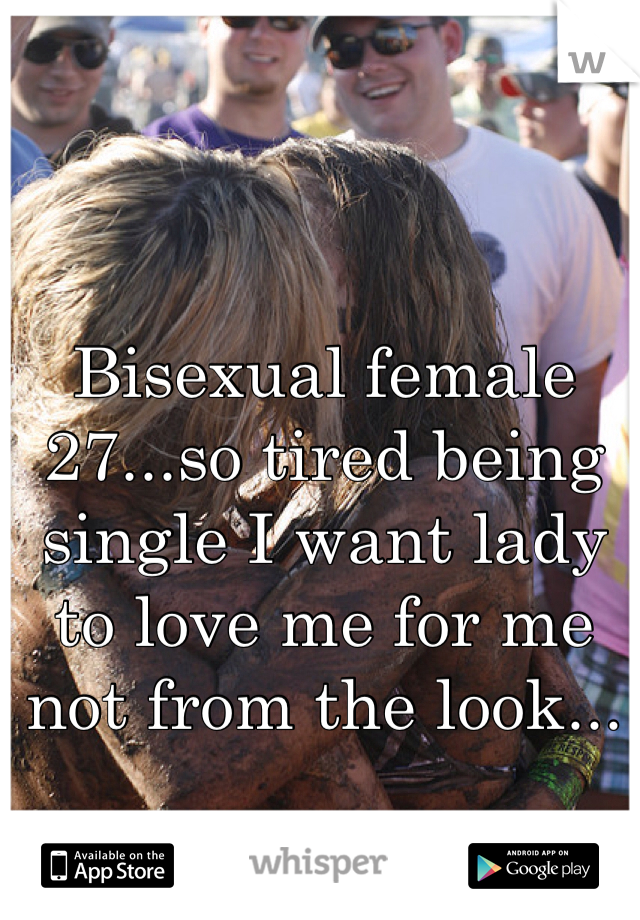 Bisexual female 27...so tired being single I want lady to love me for me not from the look...