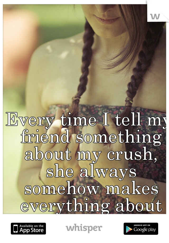 Every time I tell my friend something about my crush, she always somehow makes everything about her.