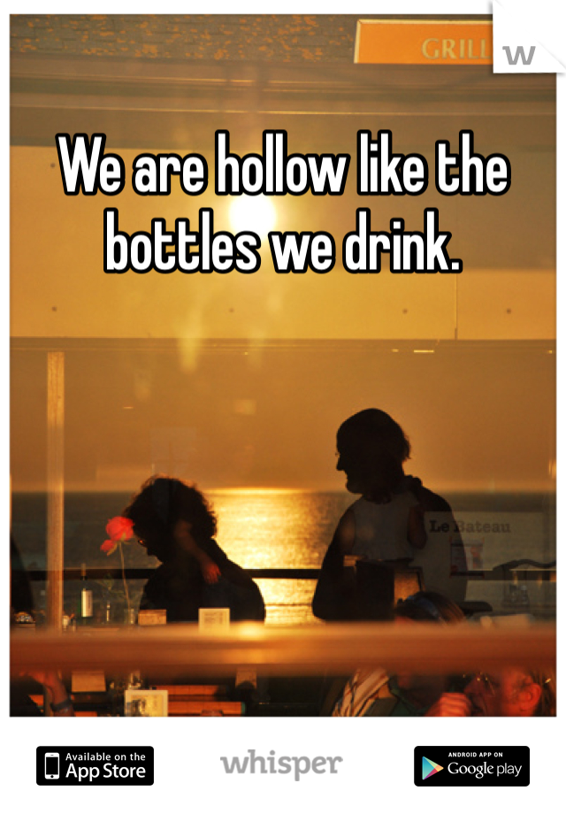 We are hollow like the bottles we drink.