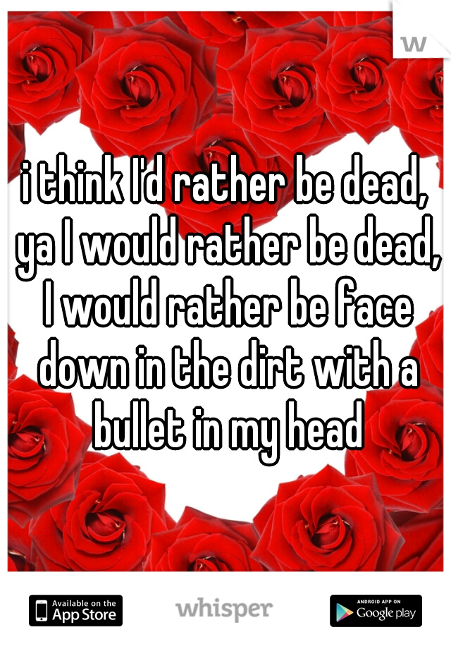 i think I'd rather be dead, ya I would rather be dead, I would rather be face down in the dirt with a bullet in my head
