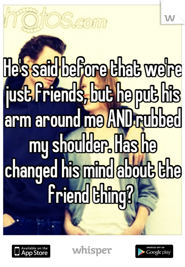 He's said before that we're just friends, but he put his arm around me AND rubbed my shoulder. Has he changed his mind about the friend thing?