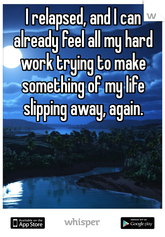I relapsed, and I can already feel all my hard work trying to make something of my life slipping away, again.