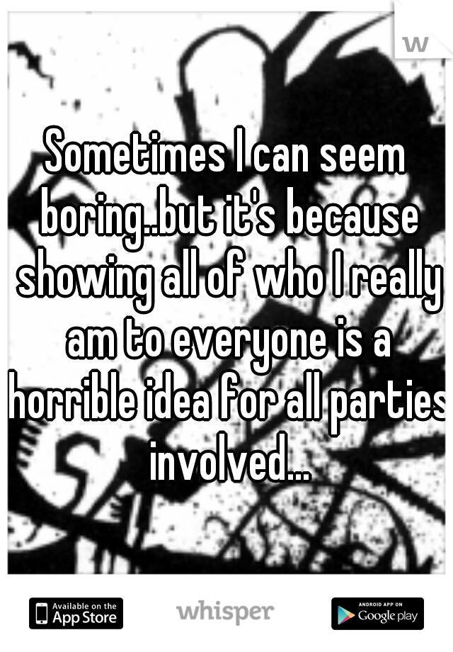 Sometimes I can seem boring..but it's because showing all of who I really am to everyone is a horrible idea for all parties involved...