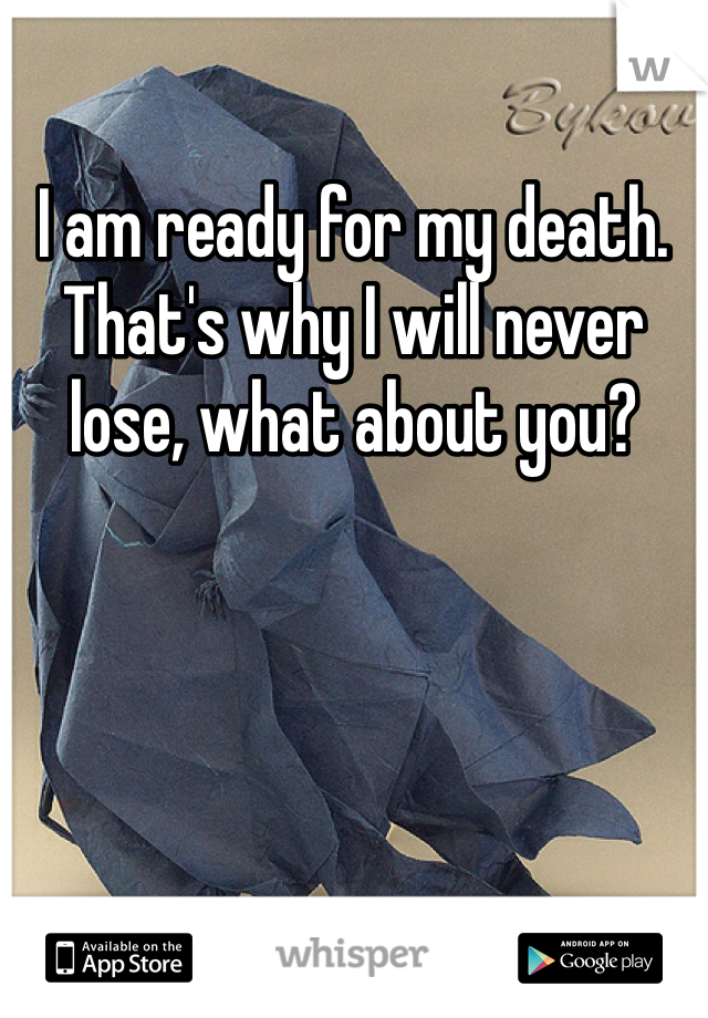 I am ready for my death. That's why I will never lose, what about you?