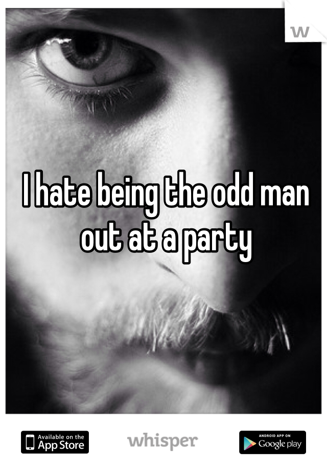 I hate being the odd man out at a party