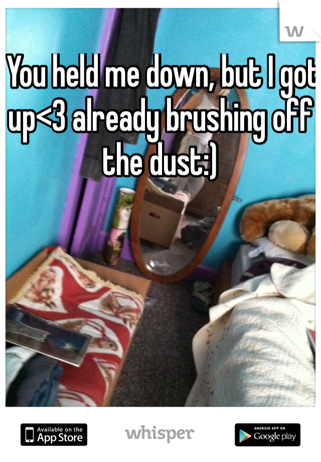 You held me down, but I got up<3 already brushing off the dust:)
