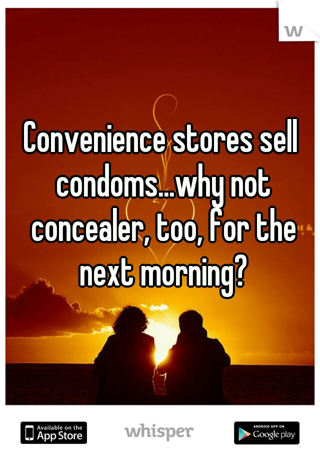 Convenience stores sell condoms...why not concealer, too, for the next morning?