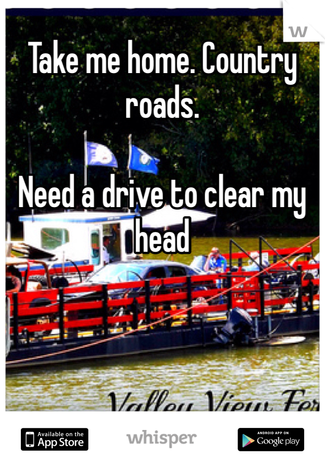 Take me home. Country roads.   Need a drive to clear my head