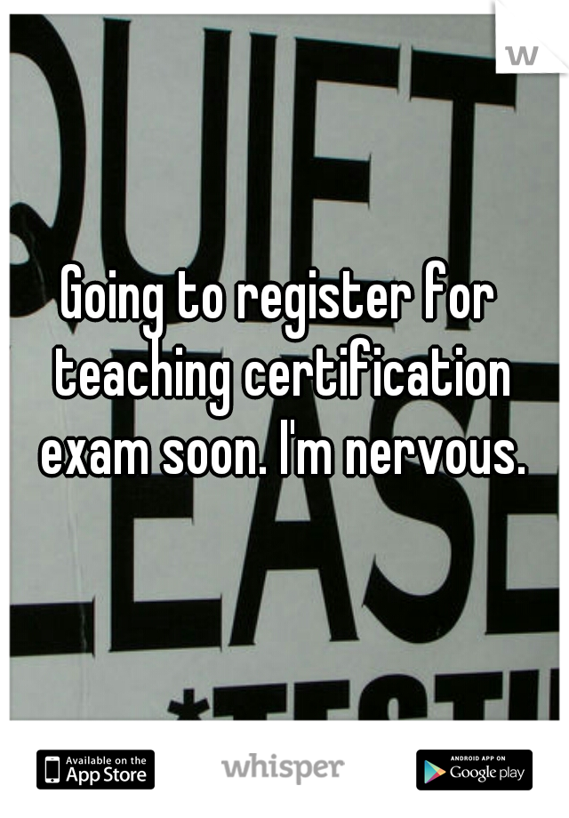 Going to register for teaching certification exam soon. I'm nervous.