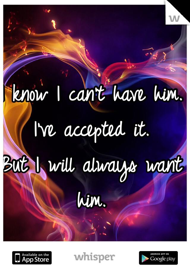 I know I can't have him. I've accepted it.  But I will always want him.