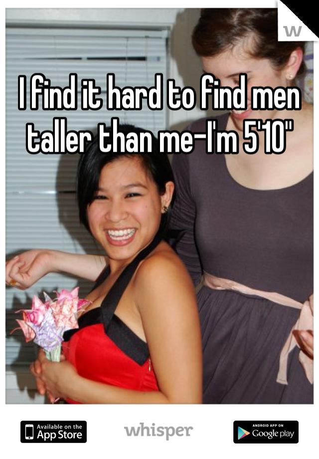 """I find it hard to find men taller than me-I'm 5'10"""""""