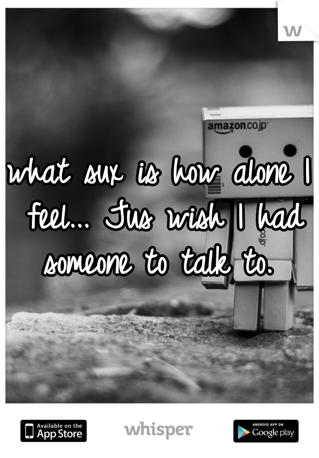 what sux is how alone I feel... Jus wish I had someone to talk to.