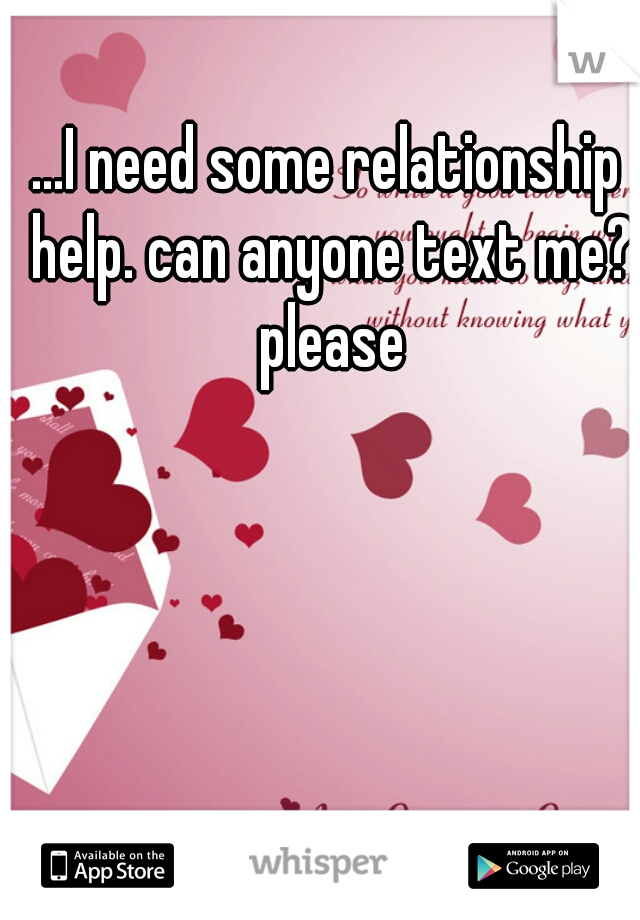...I need some relationship help. can anyone text me? please