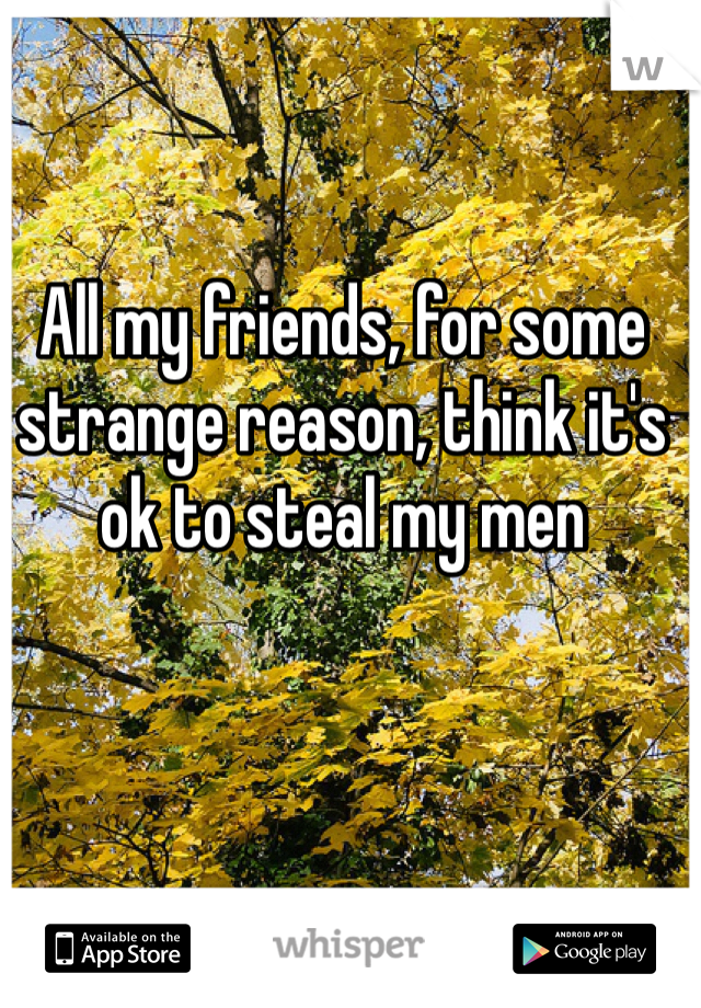 All my friends, for some strange reason, think it's ok to steal my men