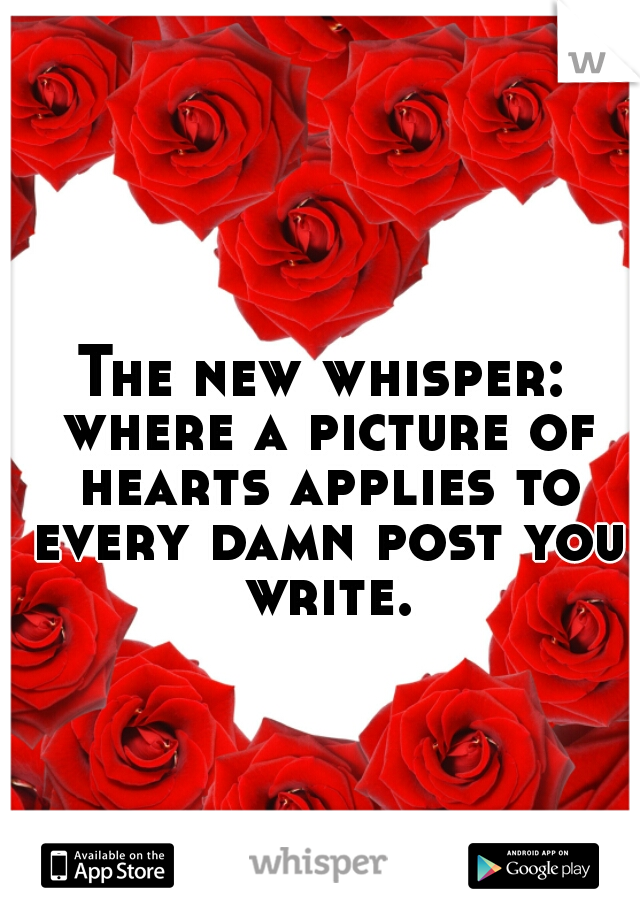 The new whisper: where a picture of hearts applies to every damn post you write.