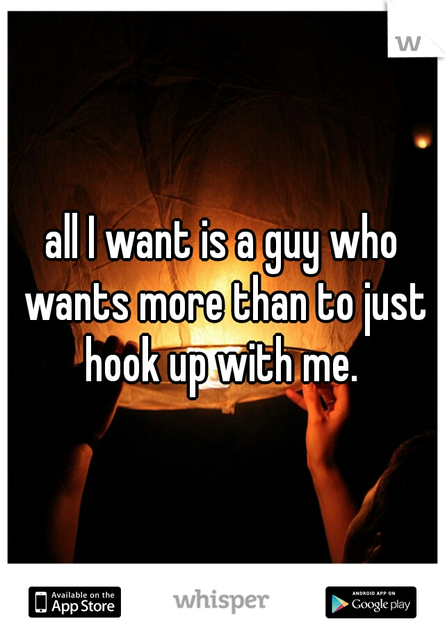 all I want is a guy who wants more than to just hook up with me.