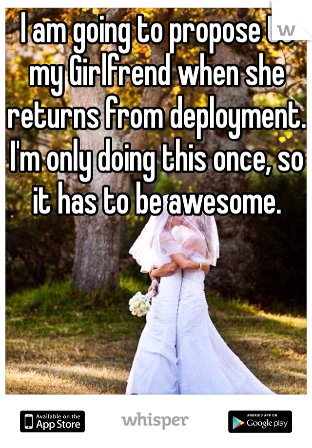 I am going to propose to my Girlfrend when she returns from deployment. I'm only doing this once, so it has to be awesome.     Ideas!?