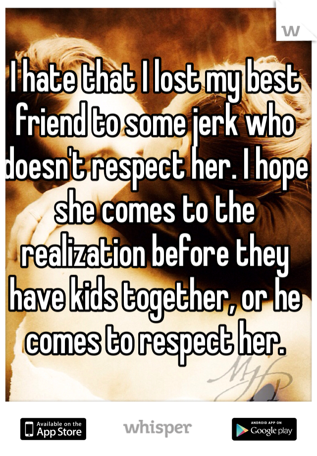 I hate that I lost my best friend to some jerk who doesn't respect her. I hope she comes to the realization before they have kids together, or he comes to respect her.