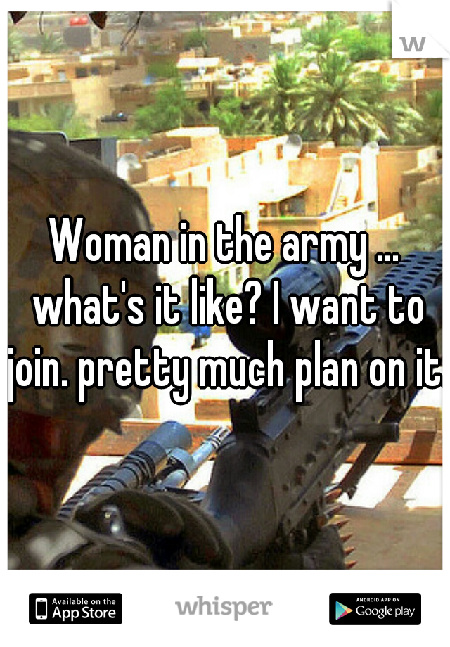 Woman in the army ... what's it like? I want to join. pretty much plan on it.