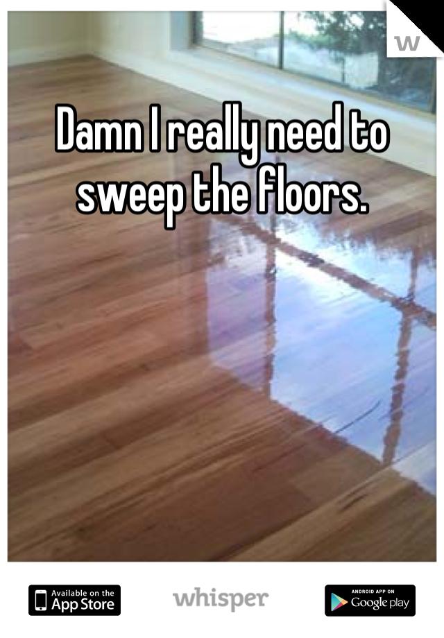 Damn I really need to sweep the floors.