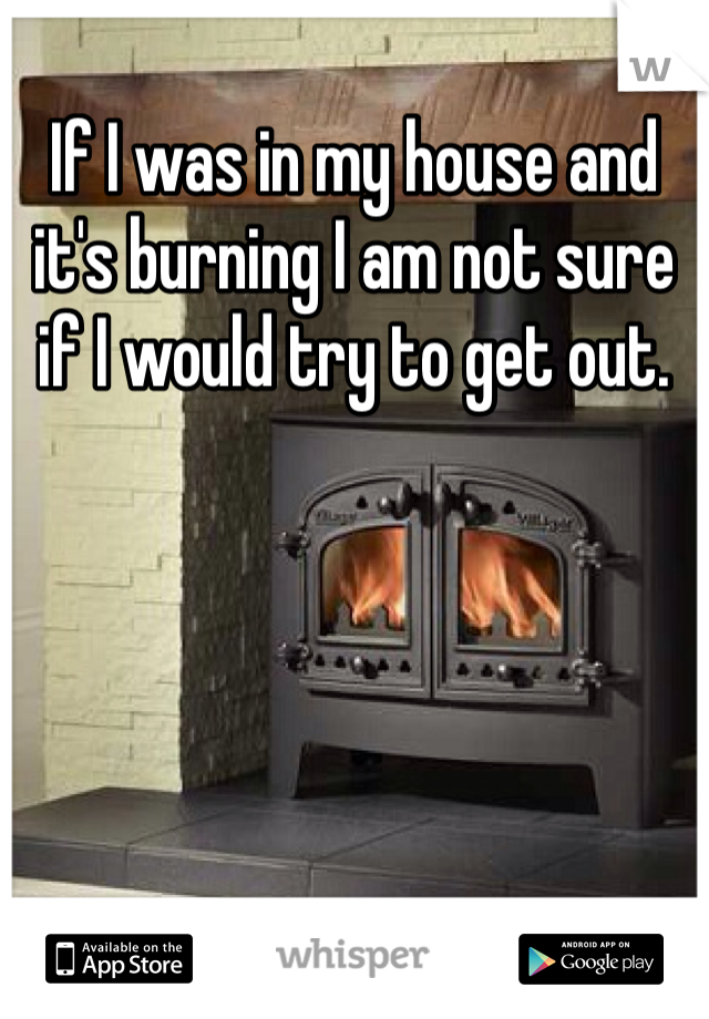 If I was in my house and it's burning I am not sure if I would try to get out.