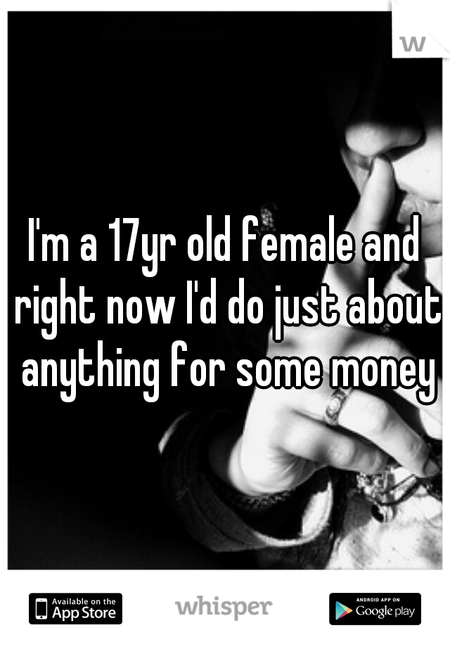 I'm a 17yr old female and right now I'd do just about anything for some money