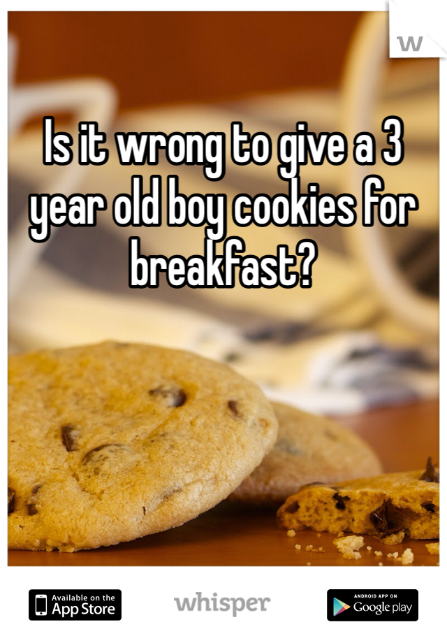 Is it wrong to give a 3 year old boy cookies for breakfast?