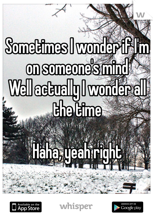 Sometimes I wonder if I'm on someone's mind Well actually I wonder all the time  Haha, yeah right