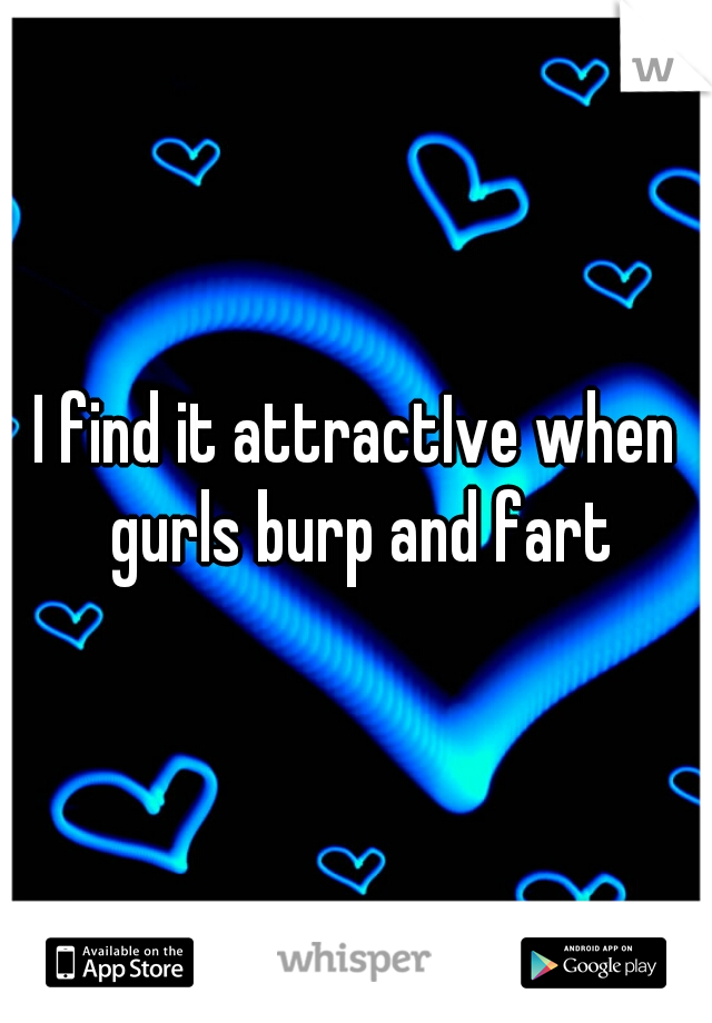 I find it attractIve when gurls burp and fart