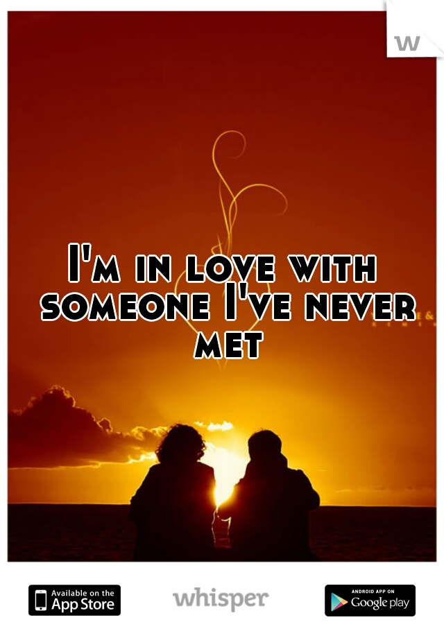 I'm in love with someone I've never met