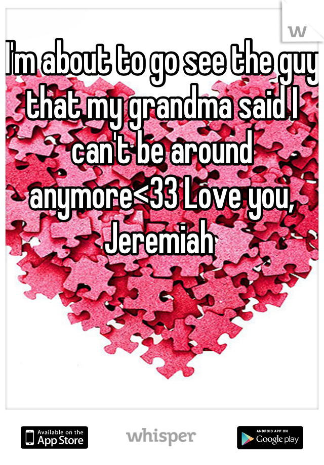 I'm about to go see the guy that my grandma said I can't be around anymore<33 Love you, Jeremiah