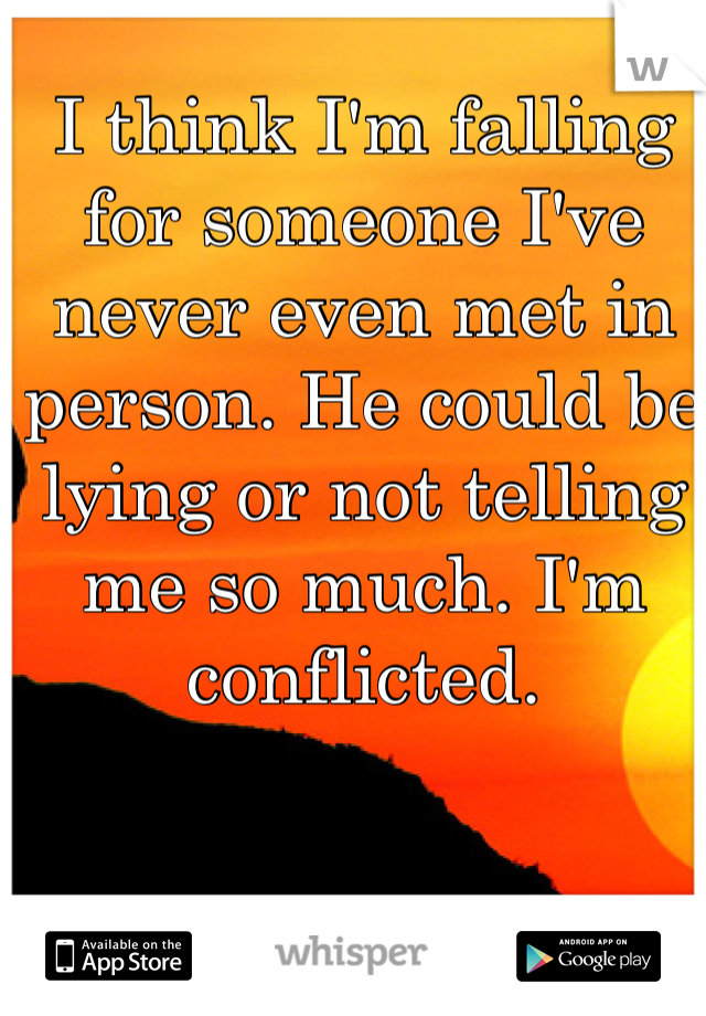 I think I'm falling for someone I've never even met in person. He could be lying or not telling me so much. I'm conflicted.