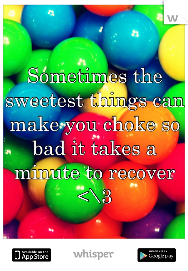 Sometimes the sweetest things can make you choke so bad it takes a minute to recover <\3