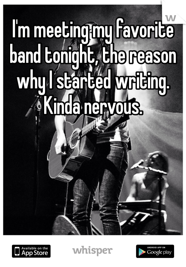 I'm meeting my favorite band tonight, the reason why I started writing. Kinda nervous.