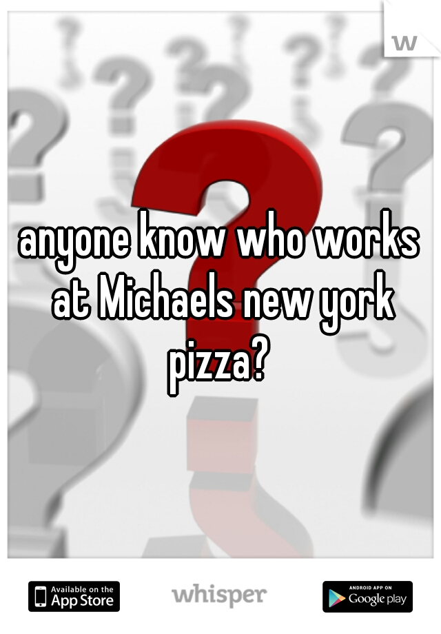 anyone know who works at Michaels new york pizza?