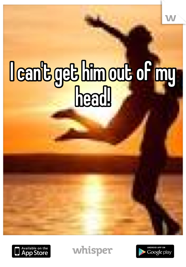 I can't get him out of my head!