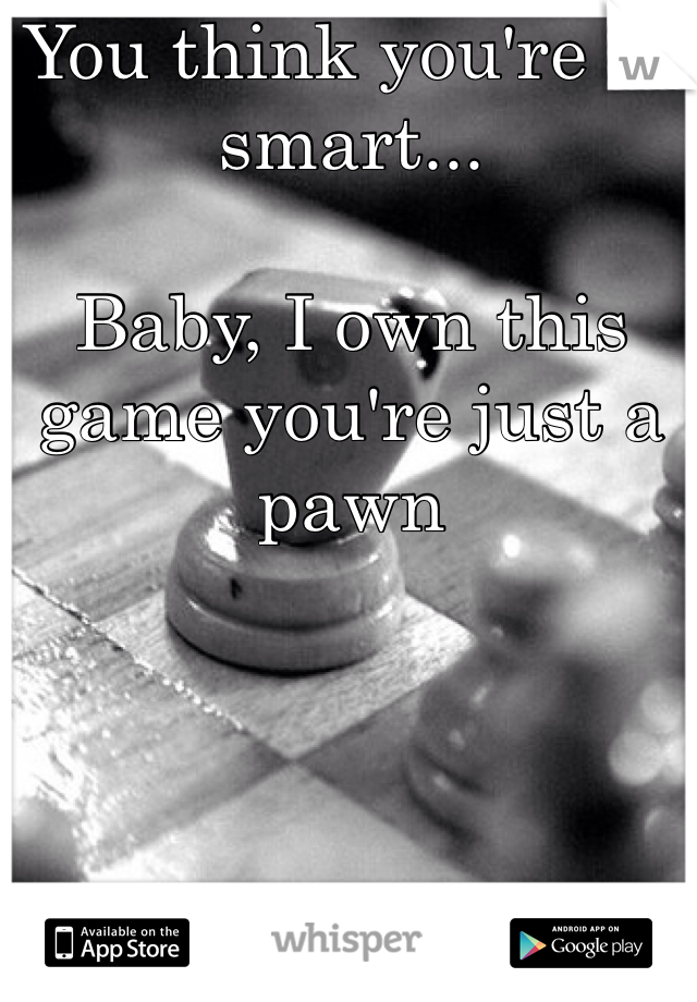 You think you're so smart...  Baby, I own this game you're just a pawn