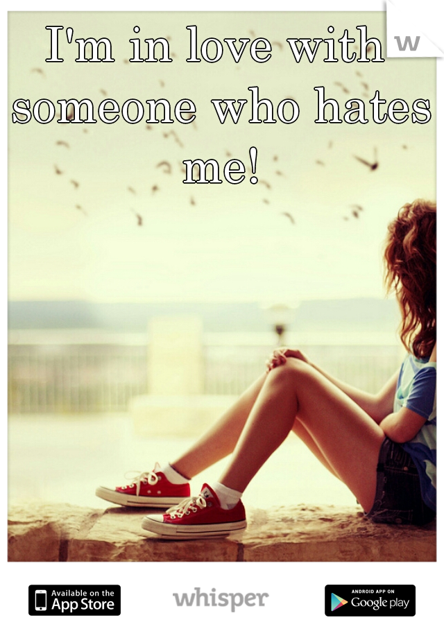 I'm in love with someone who hates me!